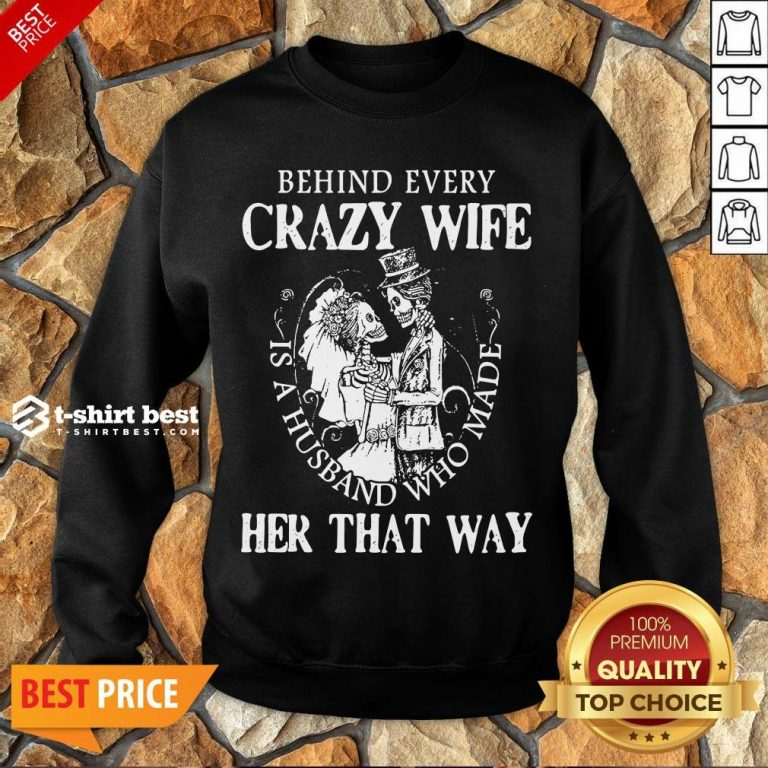 Nice Behind Every Crazy Wife Is A Husband Who Made Her That Way Sweatshirt- Design By T-shirtbest.com