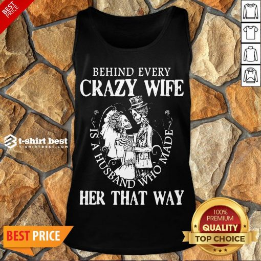 Nice Behind Every Crazy Wife Is A Husband Who Made Her That Way Tank Top- Design By T-shirtbest.com