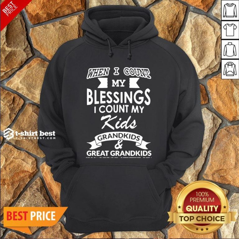 Nice When I Count My Blessings I Count My Kids Grandkids And Great Grandkids Hoodie- Design By T-shirtbest.com