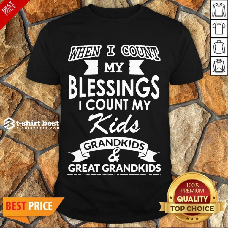 Nice When I Count My Blessings I Count My Kids Grandkids And Great Grandkids Shirt- Design By T-shirtbest.com