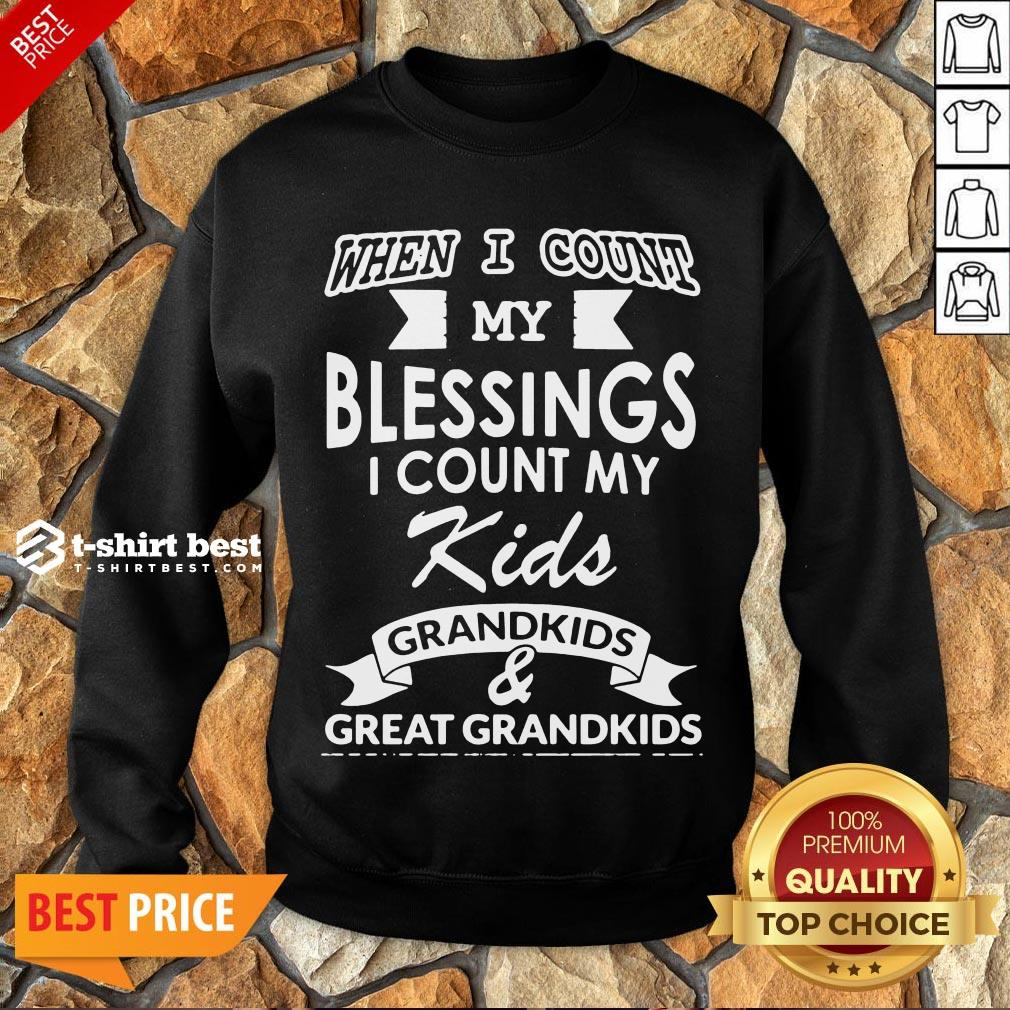 Nice When I Count My Blessings I Count My Kids Grandkids And Great Grandkids Sweatshirt- Design By T-shirtbest.com