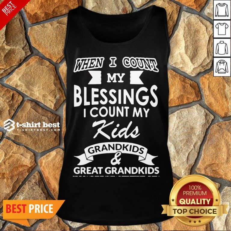 Nice When I Count My Blessings I Count My Kids Grandkids And Great Grandkids Tank Top- Design By T-shirtbest.com