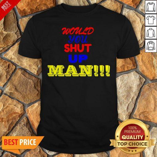 Nice Would You Shut Up Man Gift Shirt