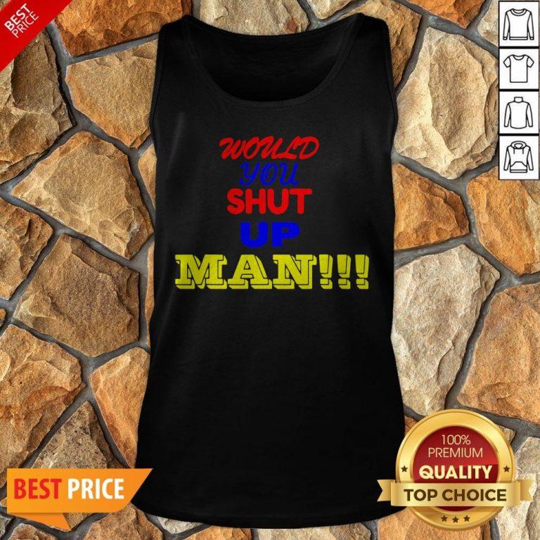 Nice Would You Shut Up Man Gift Tank Top