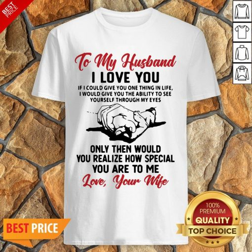 Official To My Husband I Love You You Realize How Special You Are To Me Love Your Wife Shirt