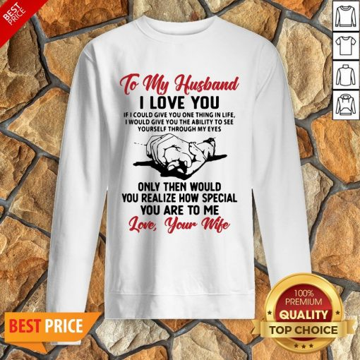 Official To My Husband I Love You You Realize How Special You Are To Me Love Your Wife Sweatshirt