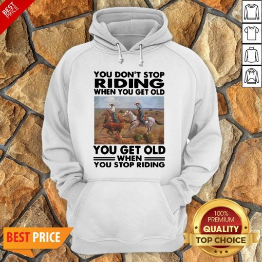 Official You Don't Stop Riding When You Get Older You Get Old When You Stop Riding Hoodie