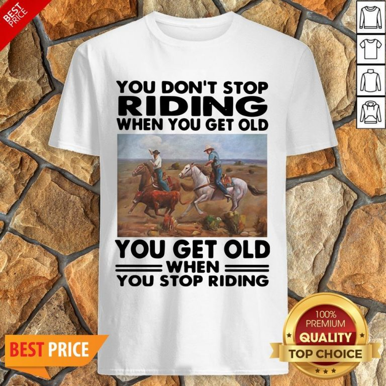 Official You Don't Stop Riding When You Get Older You Get Old When You Stop Riding Shirt