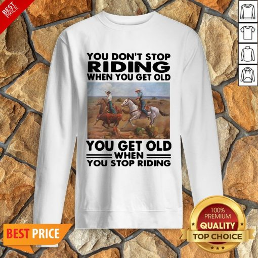 Official You Don't Stop Riding When You Get Older You Get Old When You Stop Riding Sweatshirt