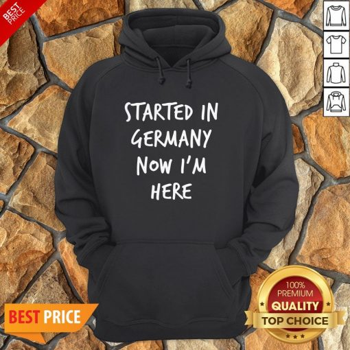 Started In Germany Now I'm Here Hoodie