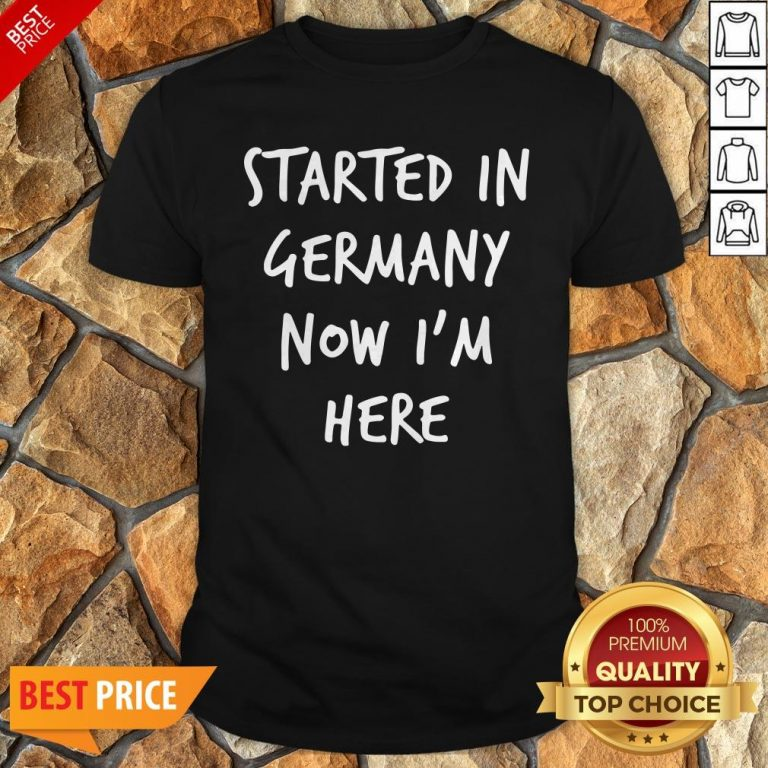 Started In Germany Now I'm Here Shirt