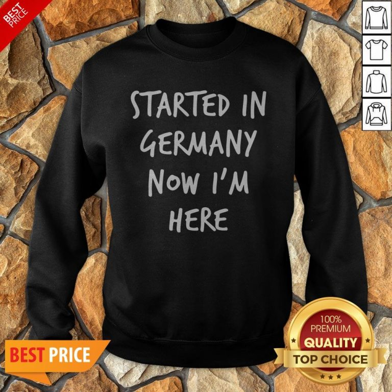 Started In Germany Now I'm Here Sweatshirt
