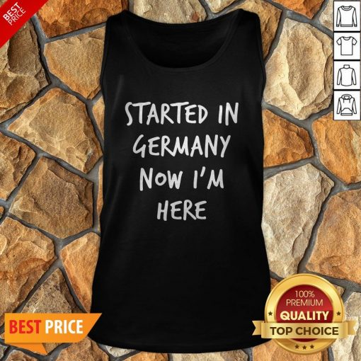 Started In Germany Now I'm Here Tank Top
