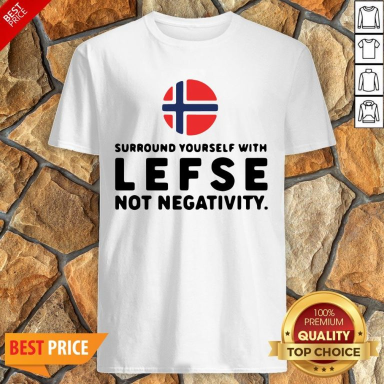 Surround Yourself With Lefse Not Negativity Shirt