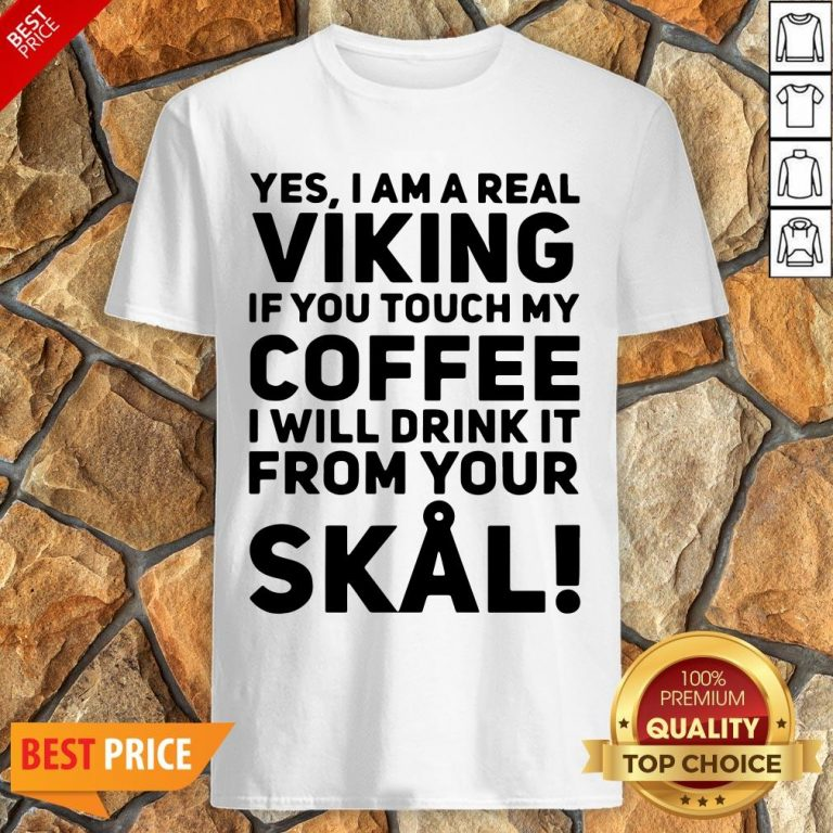 Yes I Am A Real Viking If You Touch My Coffee I Will Drink It From Your Skull Shirt