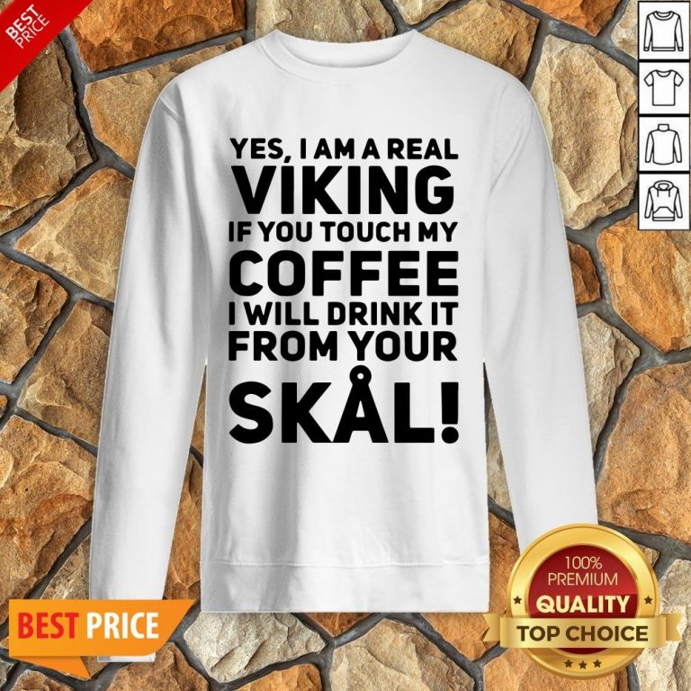 Yes I Am A Real Viking If You Touch My Coffee I Will Drink It From Your Skull Sweatshirt