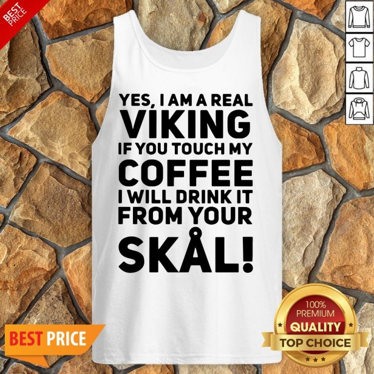 Yes I Am A Real Viking If You Touch My Coffee I Will Drink It From Your Skull Tank Top