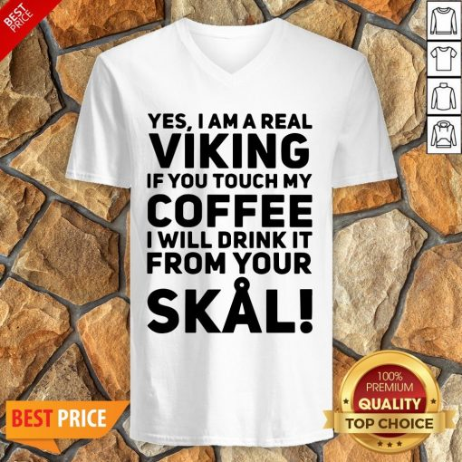 Yes I Am A Real Viking If You Touch My Coffee I Will Drink It From Your Skull V-neck