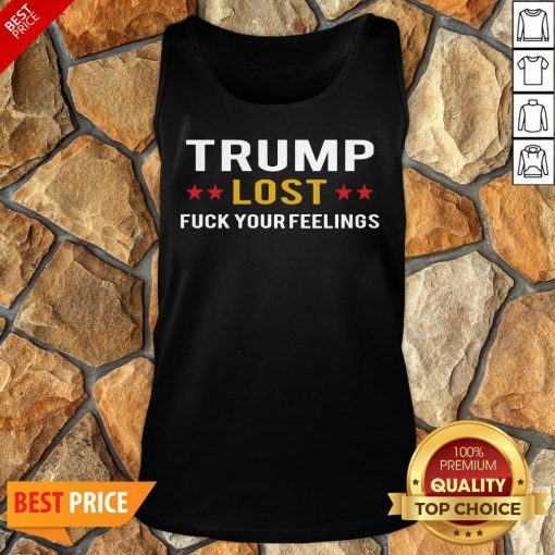 Awesome Trump Lost Fuck Your Feelings Tank Top