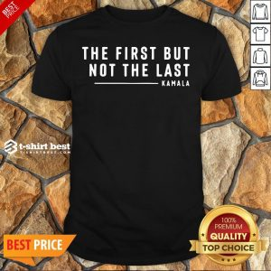 Funny The First But Not The Last Kamala Harris Quote Shirt