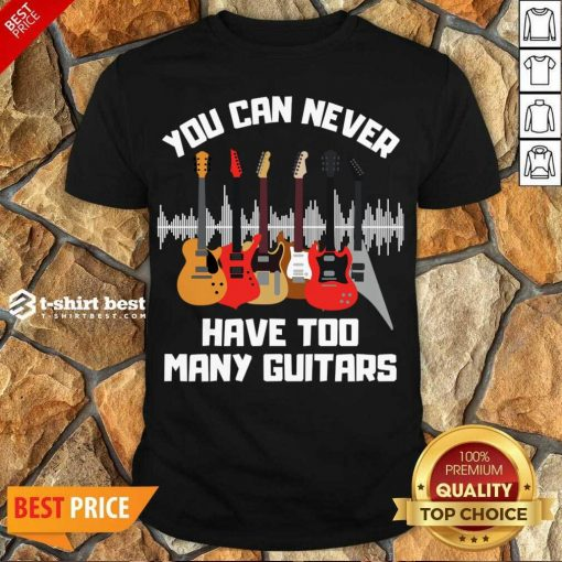 Funny You Can Never Have Too Many Guitars Shirt - Design By 1tees.com