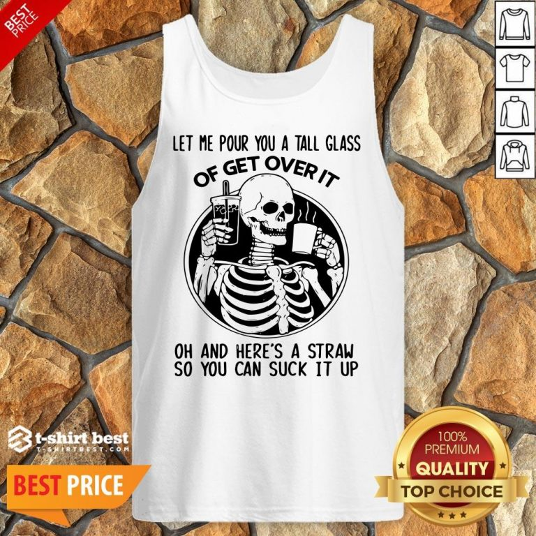 Let Me Pour You A Glass Of Get Over It Oh And Here's A Straw So You Can Suck It Up Tank Top