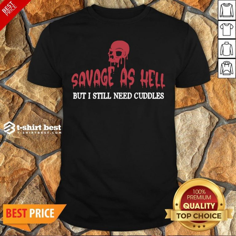 Nice Skull Savage As Hell But I Still Need Cuddles Shirt