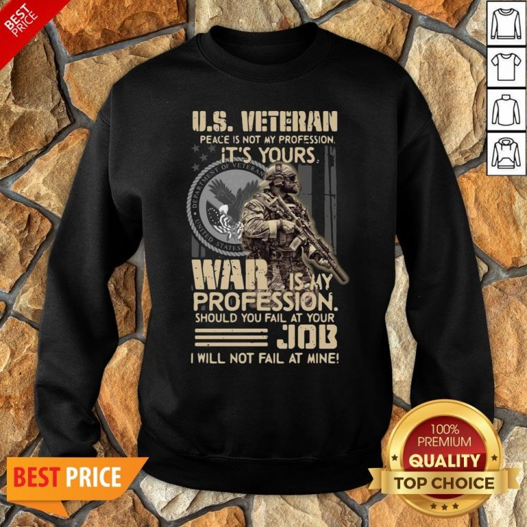 Nice U.S. Veteran Peace Is Not My Profession It's Yours War Is My Profession Should You Fail At Your Sweatshirt