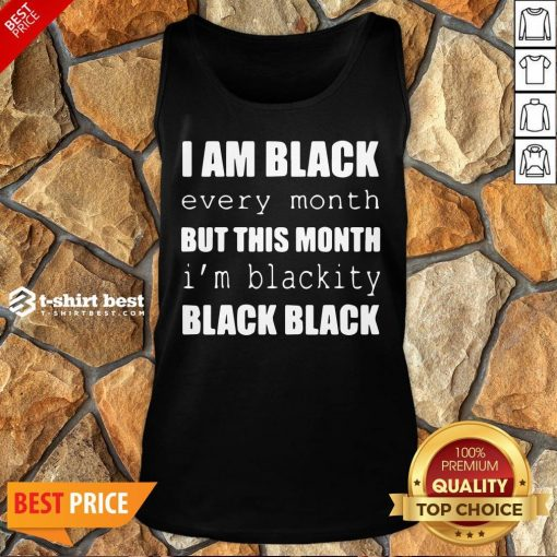 Official I Am Black Every Month But This Month I'm Blackity Black Black Tank Top