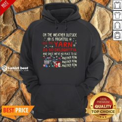 Oh The Weather Outside Is Frightful But This Yarn Is So Delightful And Since We're No Place To Go Another Row Hoodie