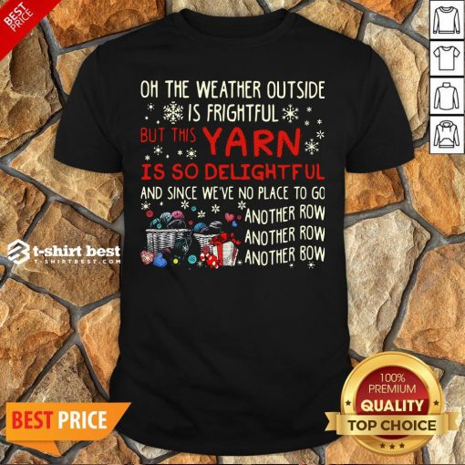 Oh The Weather Outside Is Frightful But This Yarn Is So Delightful And Since We're No Place To Go Another Row Shirt