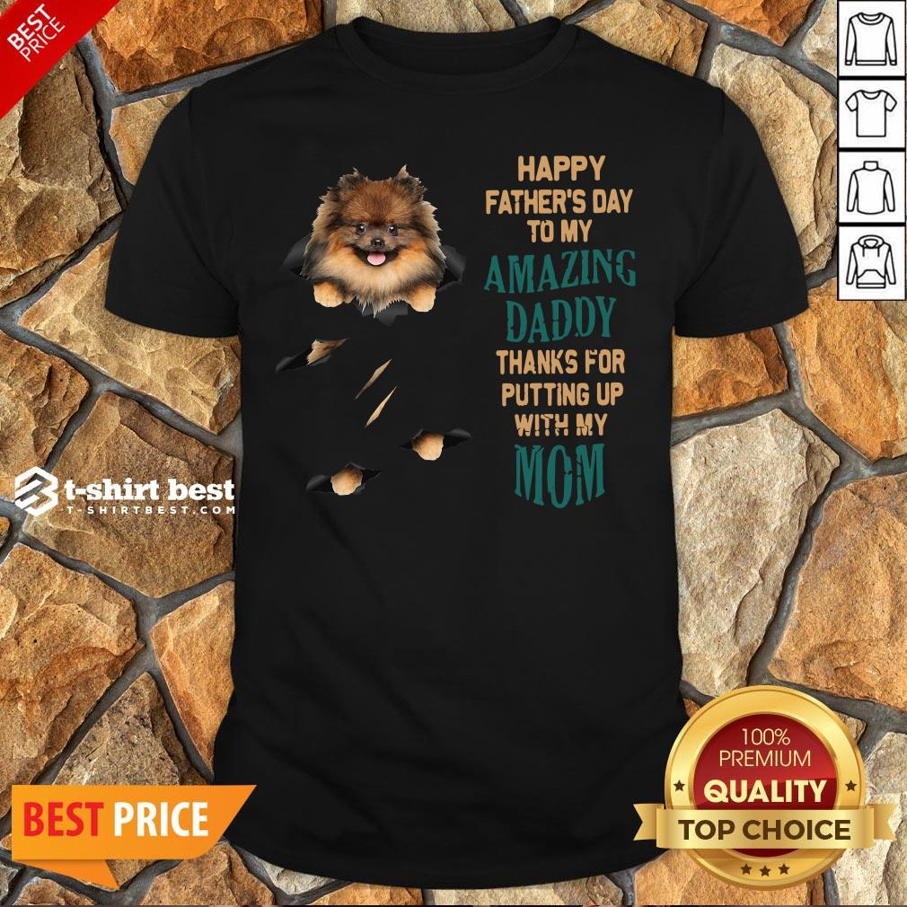 Pomeranian Puppy Happy Father's Day To My Amazing Daddy Thanks For Putting Up With My Mom Shirt
