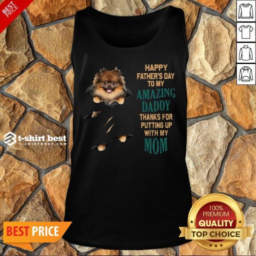 Pomeranian Puppy Happy Father's Day To My Amazing Daddy Thanks For Putting Up With My Mom Tank Top
