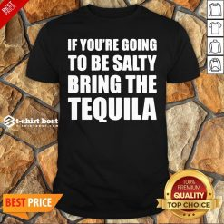 Premium If You're Going To Be Salty Bring The Tequila Shirt