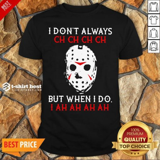 Top Jason Voorhees I Don't Always Ch Ch Ch Ch But When I Do Shirt