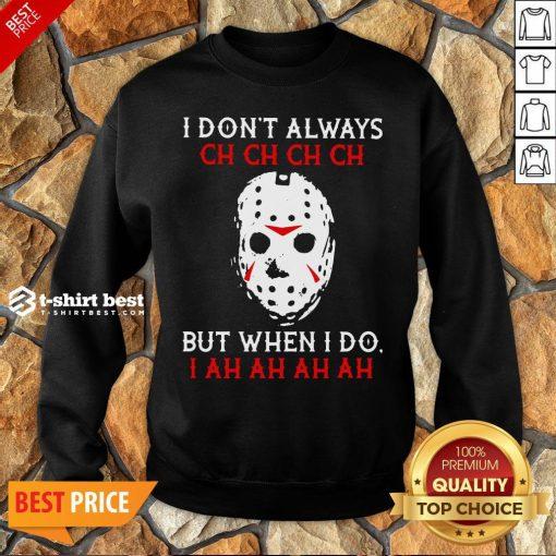 Top Jason Voorhees I Don't Always Ch Ch Ch Ch But When I Do Sweatshirt