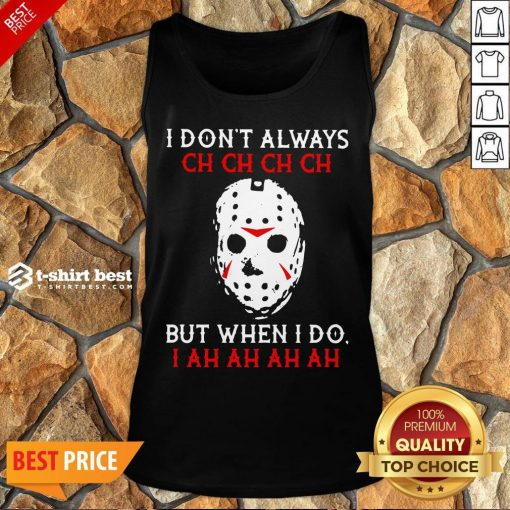 Top Jason Voorhees I Don't Always Ch Ch Ch Ch But When I Do Tank Top