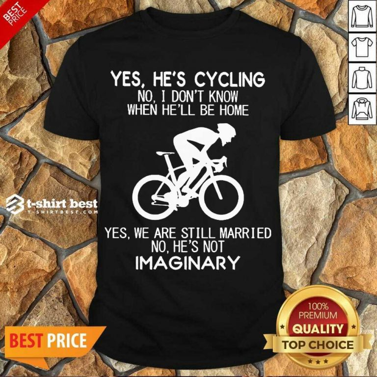 Top Yes He's Cycling No I Don't Know When He'll Be Home Yes We Are Still Married No He's Not Imaginary Shirt - Design By 1tees.com