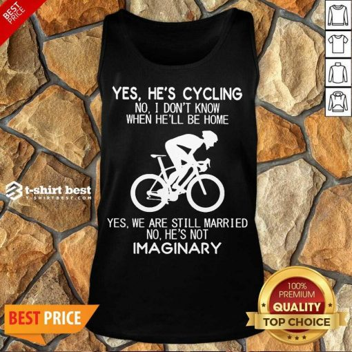 Yes He's Cycling No I Don't Know When He'll Be Home Yes We Are Still Married No He's Not Imaginary Tank Top - Design By 1tees.com
