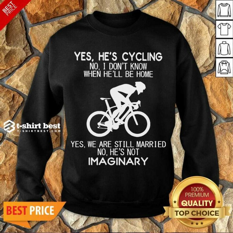 Yes He's Cycling No I Don't Know When He'll Be Home Yes We Are Still Married No He's Not Imaginary Sweatshirt - Design By 1tees.com