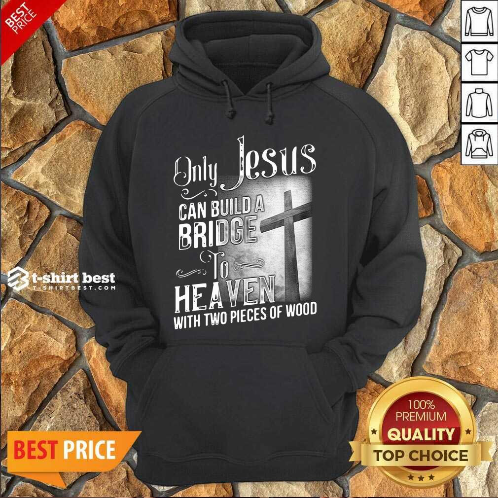 Only Jesus Can Build A Bridge To Heaven With Two Pieces Of Wood Hoodie - Design By 1tees.com