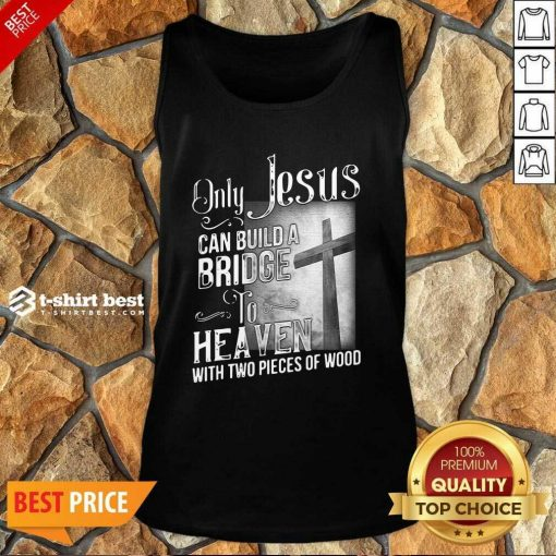 Only Jesus Can Build A Bridge To Heaven With Two Pieces Of Wood Tank Top - Design By 1tees.com