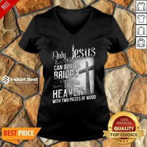 Only Jesus Can Build A Bridge To Heaven With Two Pieces Of Wood V-neck - Design By 1tees.com