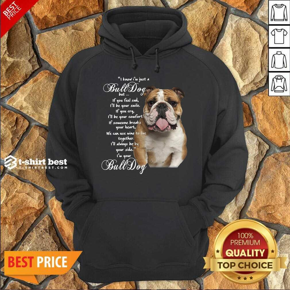 I Know I'm Just A Bulldog But If You Feel Sad I'll Be Your Smile Hoodie - Design By 1tees.com