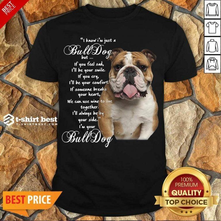 Funny I Know I'm Just A Bulldog But If You Feel Sad I'll Be Your Smile Shirt - Design By 1tees.com
