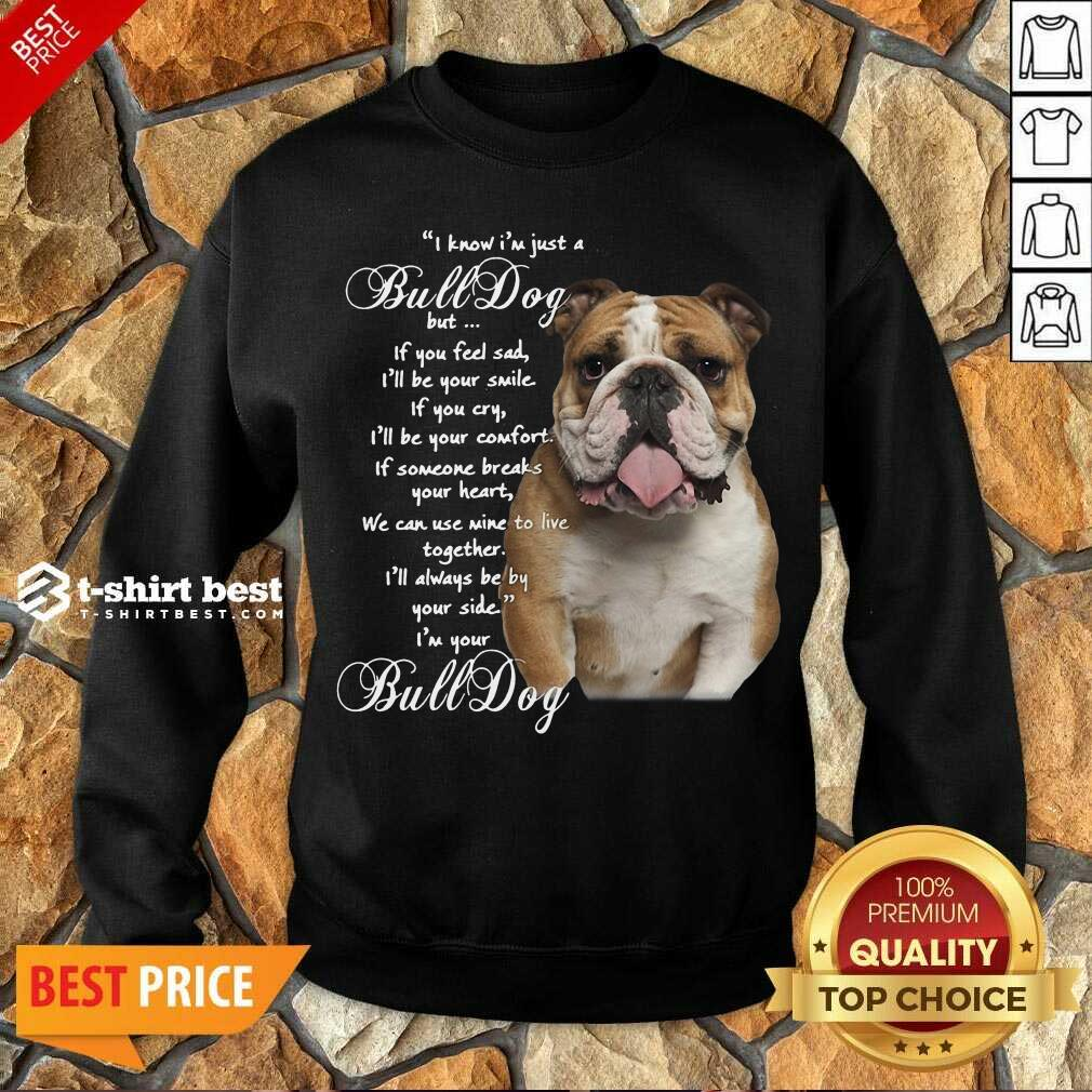 I Know I'm Just A Bulldog But If You Feel Sad I'll Be Your Smile Sweatshirt - Design By 1tees.com