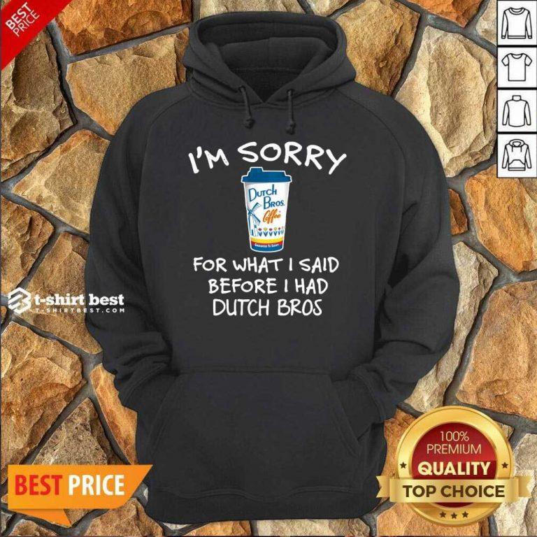 I'm Sorry For What I Said Before I Had Dutch Bros Hoodie - Design By 1tees.com