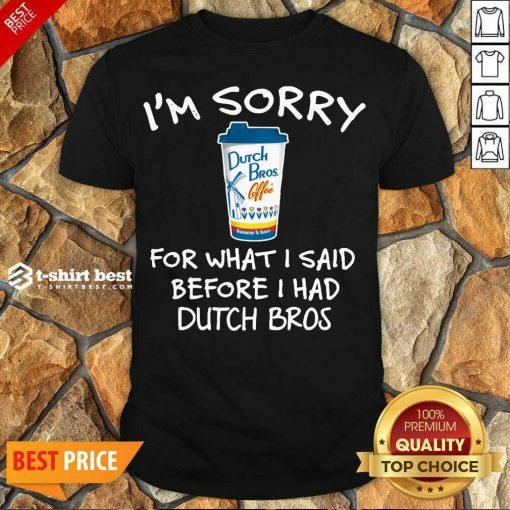 Funny I'm Sorry For What I Said Before I Had Dutch Bros Shirt - Design By 1tees.com