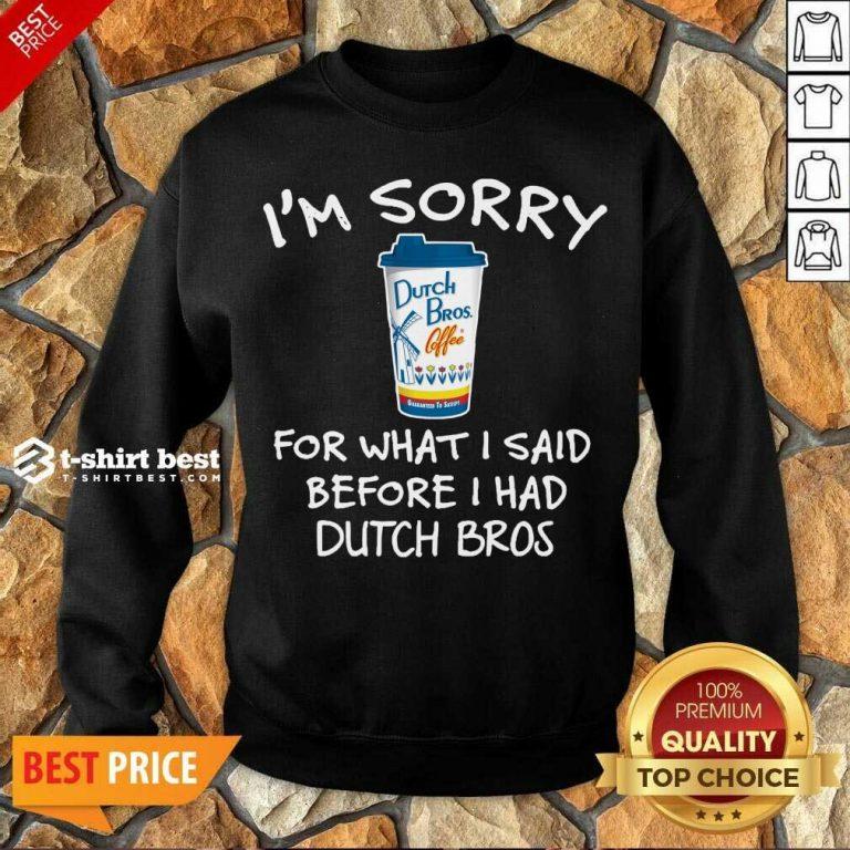 I'm Sorry For What I Said Before I Had Dutch Bros Sweatshirt - Design By 1tees.com