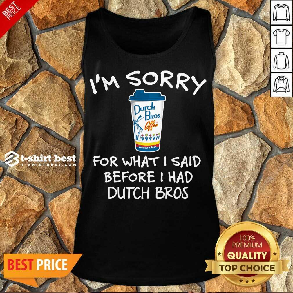 I'm Sorry For What I Said Before I Had Dutch Bros Tank Top - Design By 1tees.com